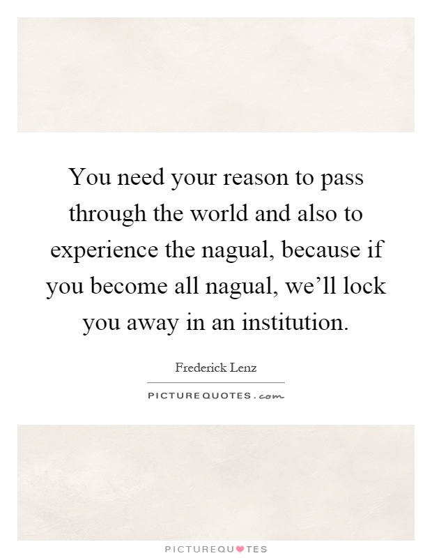 You need your reason to pass through the world and also to experience the nagual, because if you become all nagual, we'll lock you away in an institution Picture Quote #1
