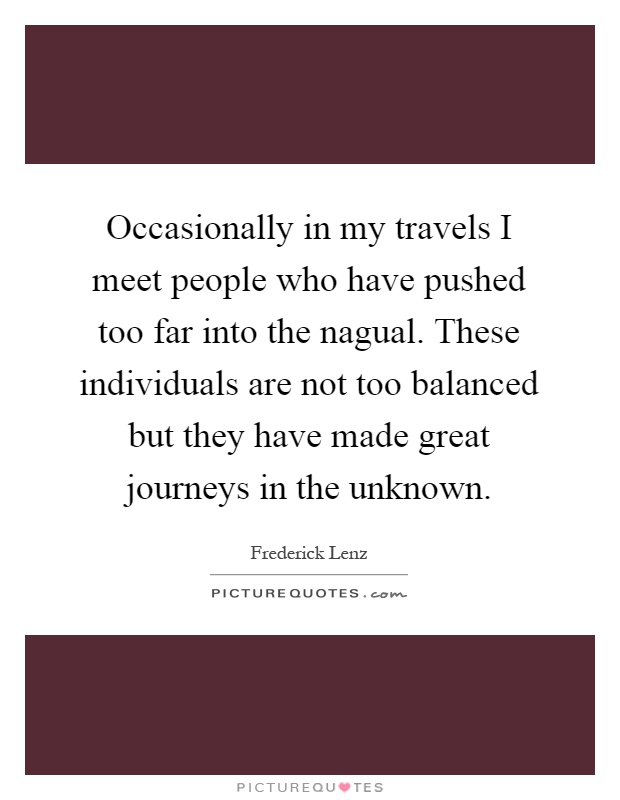 Occasionally in my travels I meet people who have pushed too far into the nagual. These individuals are not too balanced but they have made great journeys in the unknown Picture Quote #1
