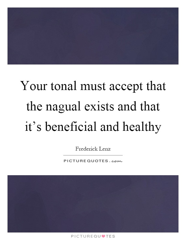 Your tonal must accept that the nagual exists and that it's beneficial and healthy Picture Quote #1