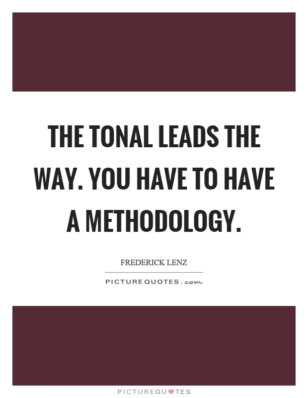 The tonal leads the way. You have to have a methodology Picture Quote #1