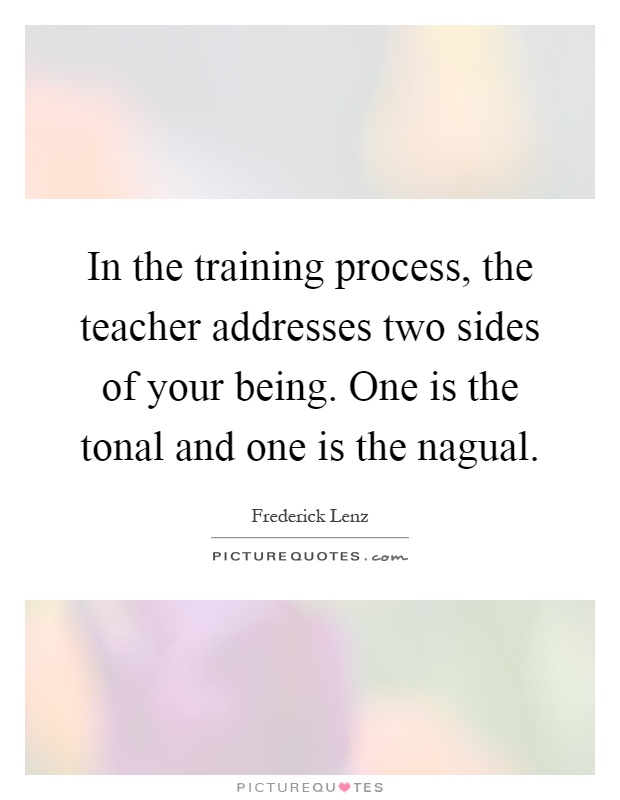 In the training process, the teacher addresses two sides of your being. One is the tonal and one is the nagual Picture Quote #1