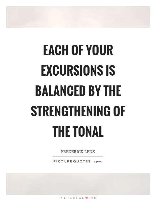 Each of your excursions is balanced by the strengthening of the tonal Picture Quote #1