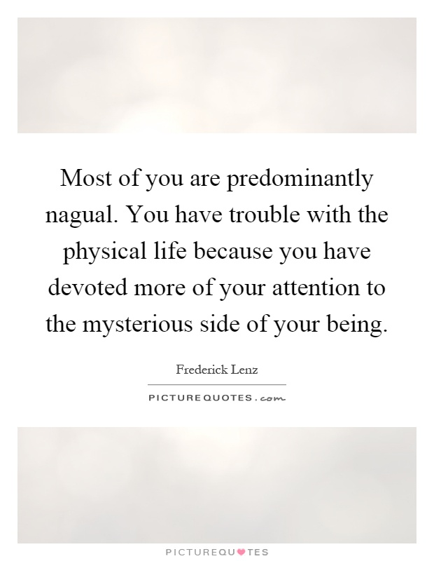Most of you are predominantly nagual. You have trouble with the physical life because you have devoted more of your attention to the mysterious side of your being Picture Quote #1