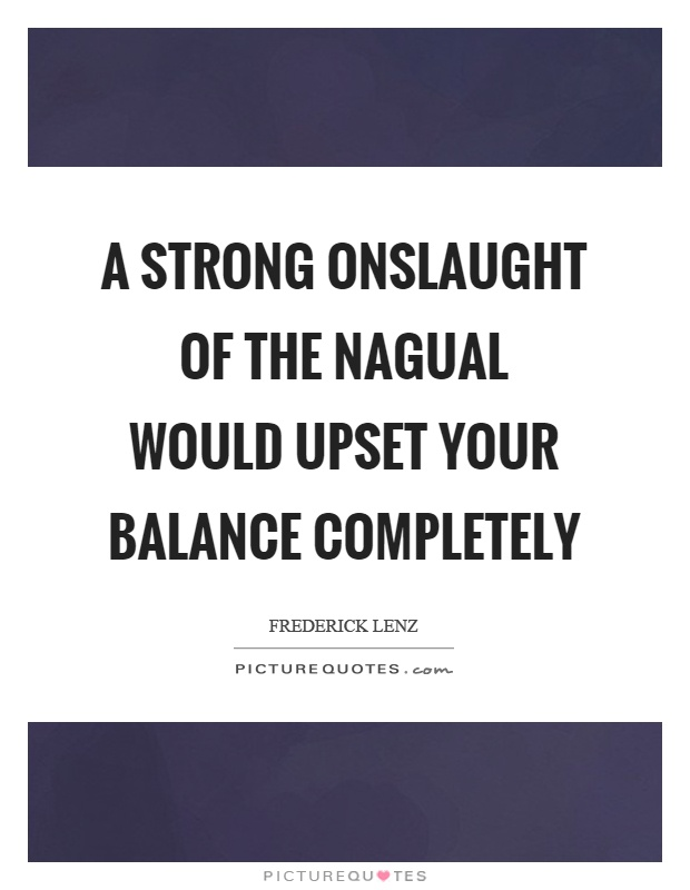 A strong onslaught of the nagual would upset your balance completely Picture Quote #1