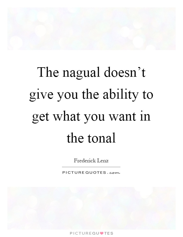 The nagual doesn't give you the ability to get what you want in the tonal Picture Quote #1