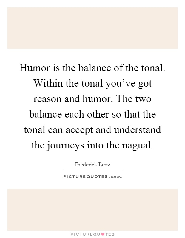 Humor is the balance of the tonal. Within the tonal you've got reason and humor. The two balance each other so that the tonal can accept and understand the journeys into the nagual Picture Quote #1