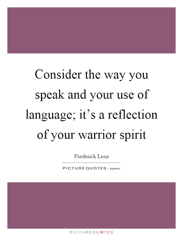 Consider the way you speak and your use of language; it's a reflection of your warrior spirit Picture Quote #1