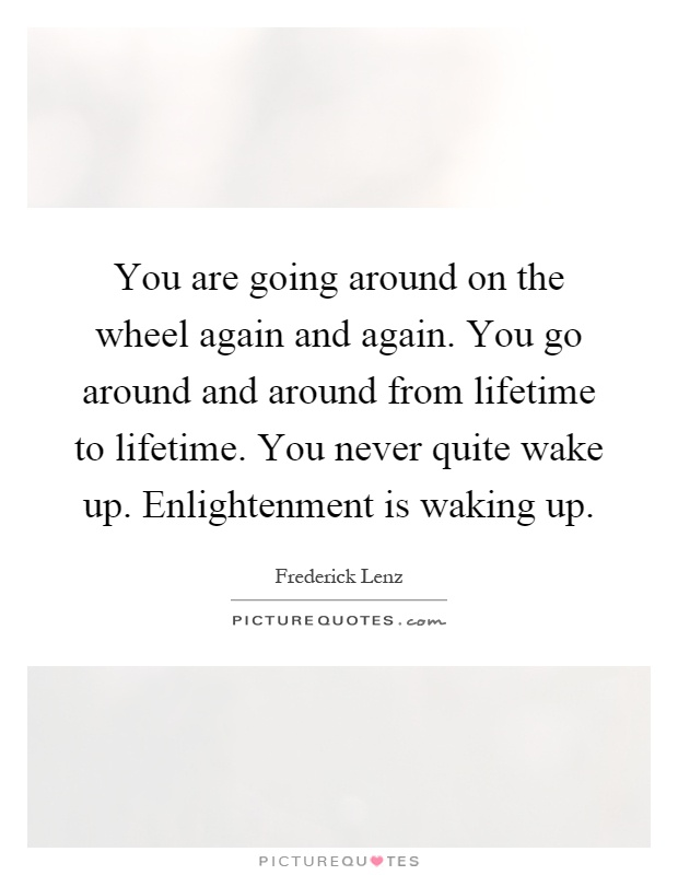 You are going around on the wheel again and again. You go around and around from lifetime to lifetime. You never quite wake up. Enlightenment is waking up Picture Quote #1
