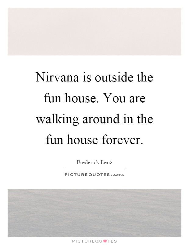Nirvana is outside the fun house. You are walking around in the fun house forever Picture Quote #1