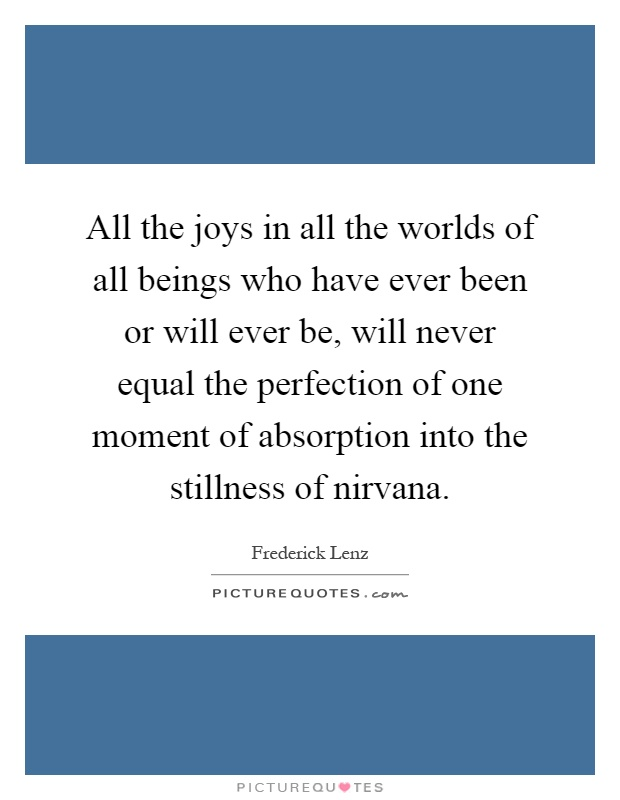 All the joys in all the worlds of all beings who have ever been or will ever be, will never equal the perfection of one moment of absorption into the stillness of nirvana Picture Quote #1
