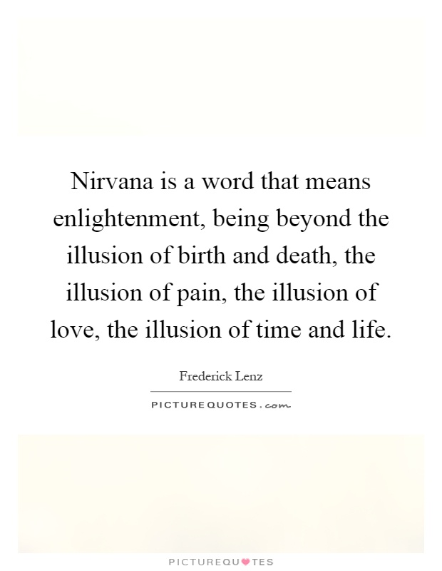 Nirvana is a word that means enlightenment, being beyond the illusion of birth and death, the illusion of pain, the illusion of love, the illusion of time and life Picture Quote #1