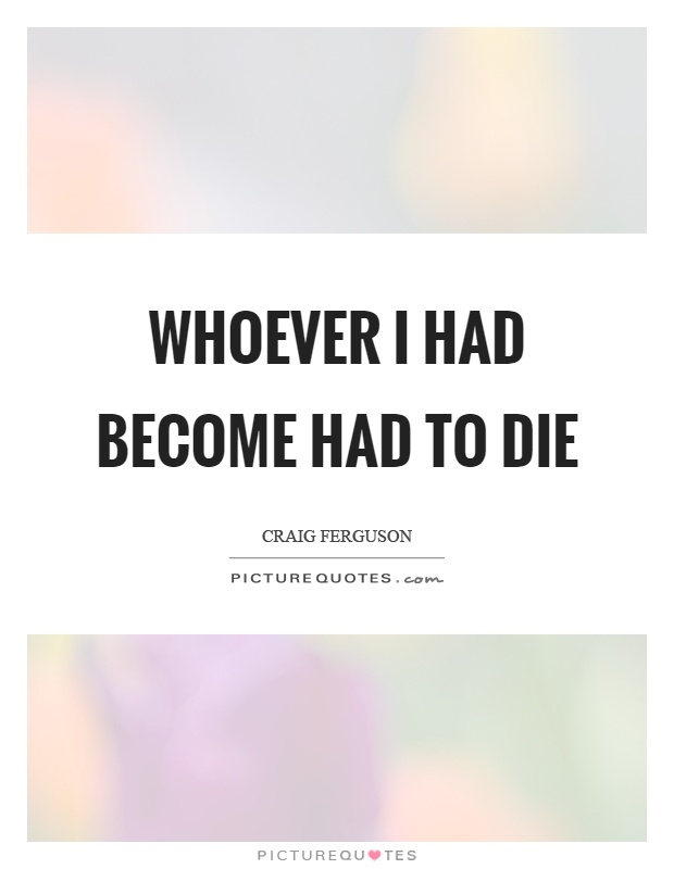 Whoever I had become had to die Picture Quote #1