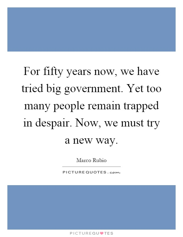For fifty years now, we have tried big government. Yet too many people remain trapped in despair. Now, we must try a new way Picture Quote #1