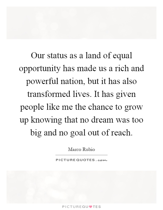 Our status as a land of equal opportunity has made us a rich and powerful nation, but it has also transformed lives. It has given people like me the chance to grow up knowing that no dream was too big and no goal out of reach Picture Quote #1