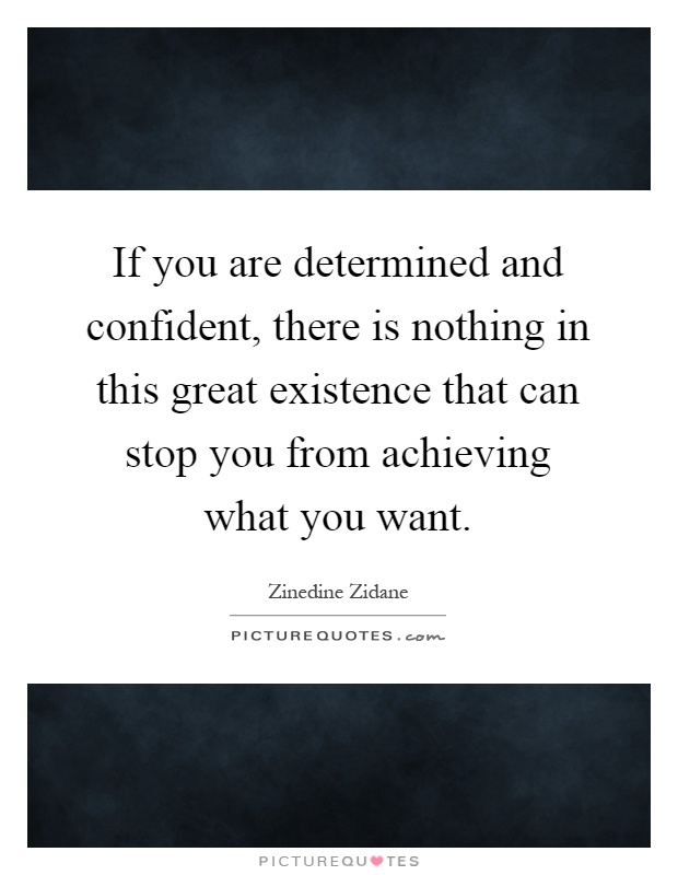 If you are determined and confident, there is nothing in this great existence that can stop you from achieving what you want Picture Quote #1