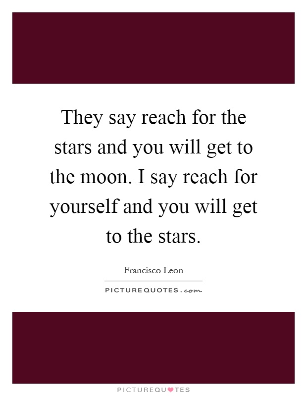 They say reach for the stars and you will get to the moon. I say reach for yourself and you will get to the stars Picture Quote #1