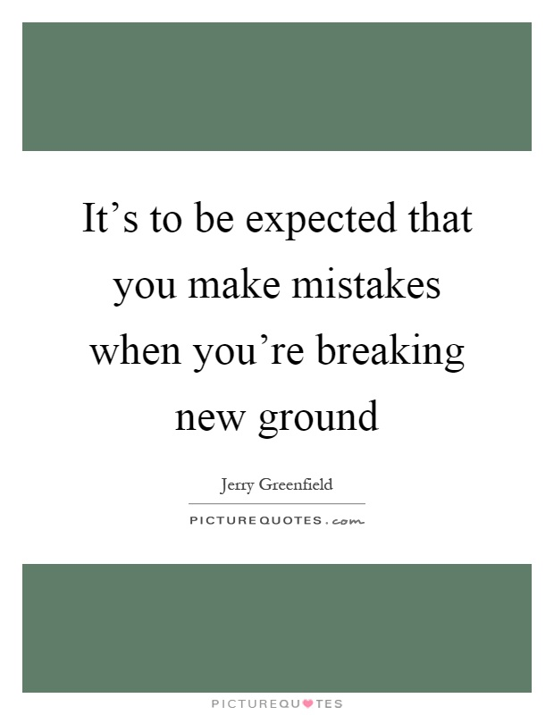 It's to be expected that you make mistakes when you're breaking new ground Picture Quote #1