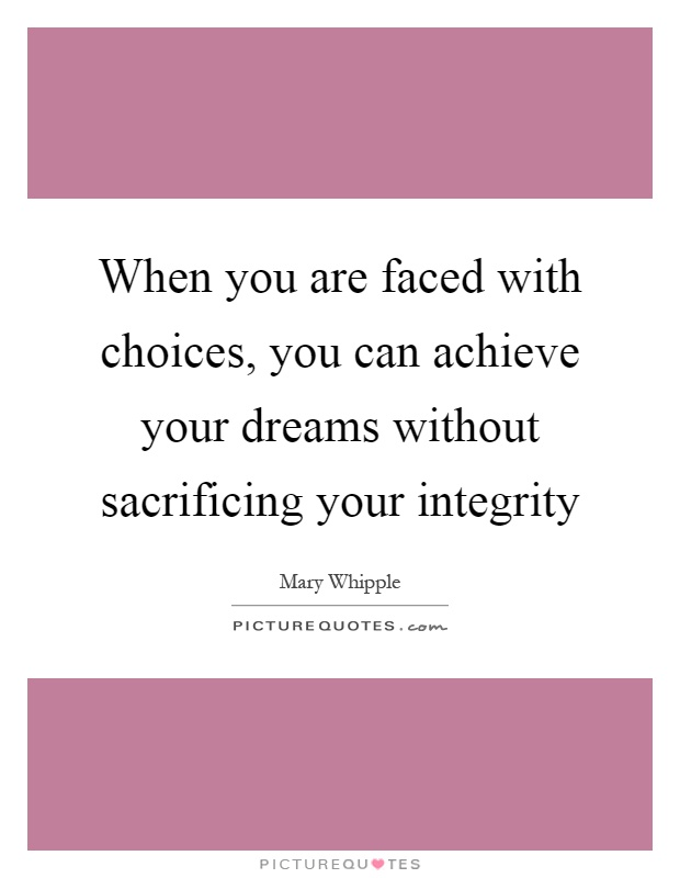 When you are faced with choices, you can achieve your dreams without sacrificing your integrity Picture Quote #1