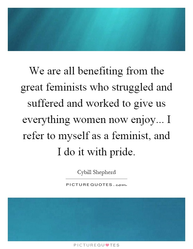 We are all benefiting from the great feminists who struggled and suffered and worked to give us everything women now enjoy... I refer to myself as a feminist, and I do it with pride Picture Quote #1