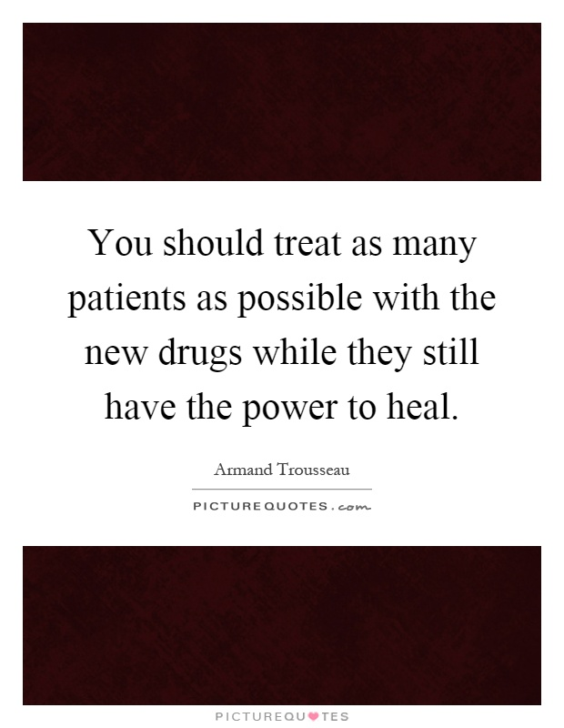 You should treat as many patients as possible with the new drugs while they still have the power to heal Picture Quote #1