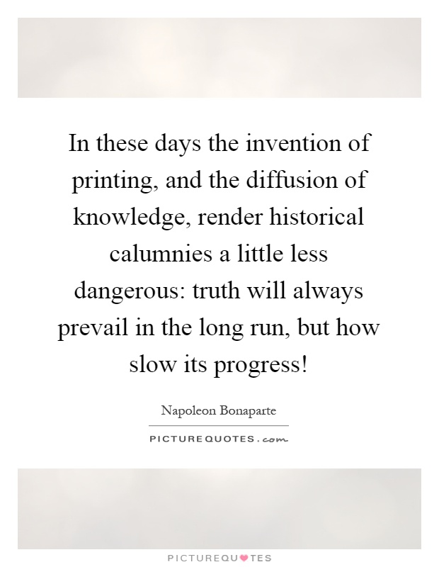 In these days the invention of printing, and the diffusion of knowledge, render historical calumnies a little less dangerous: truth will always prevail in the long run, but how slow its progress! Picture Quote #1