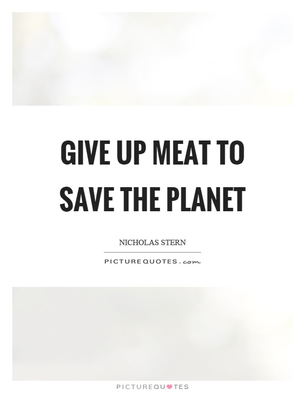 Give up meat to save the planet Picture Quote #1