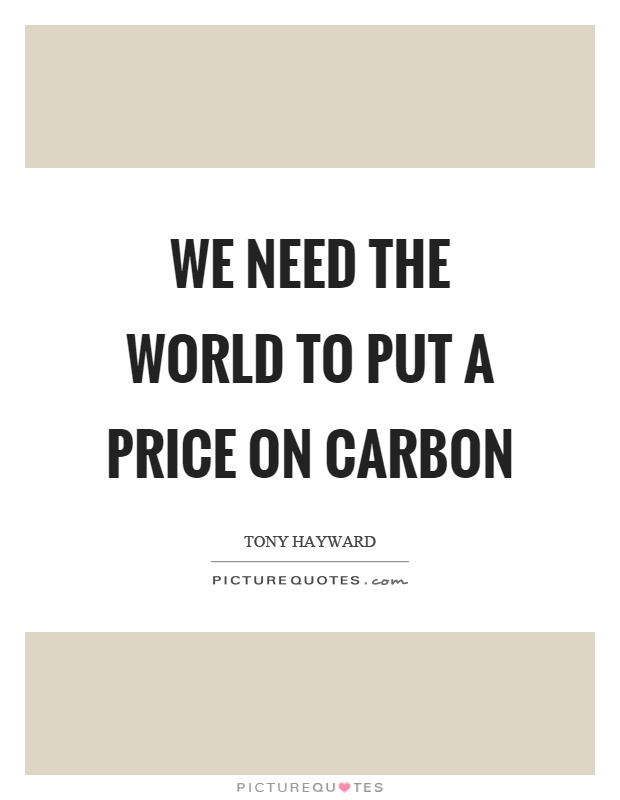We need the world to put a price on carbon Picture Quote #1