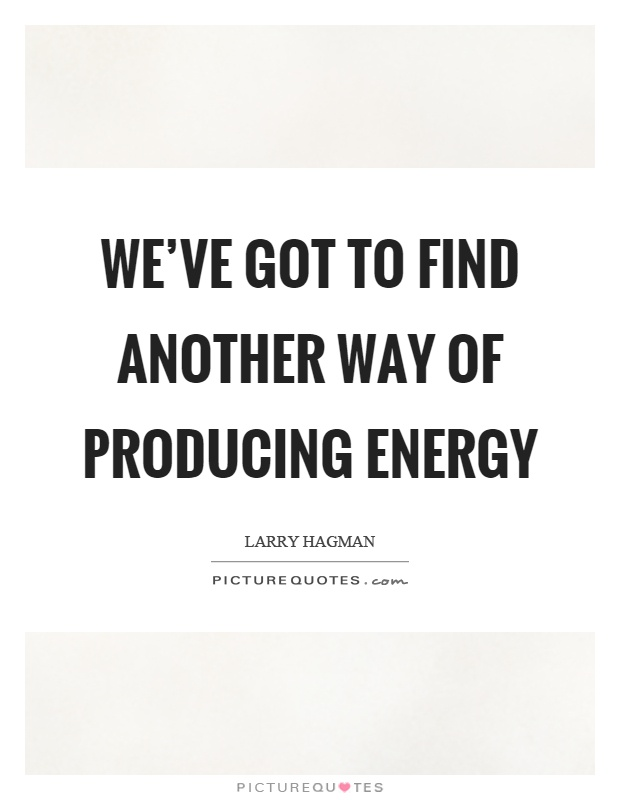 We've got to find another way of producing energy Picture Quote #1