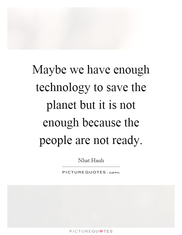 Maybe we have enough technology to save the planet but it is not enough because the people are not ready Picture Quote #1