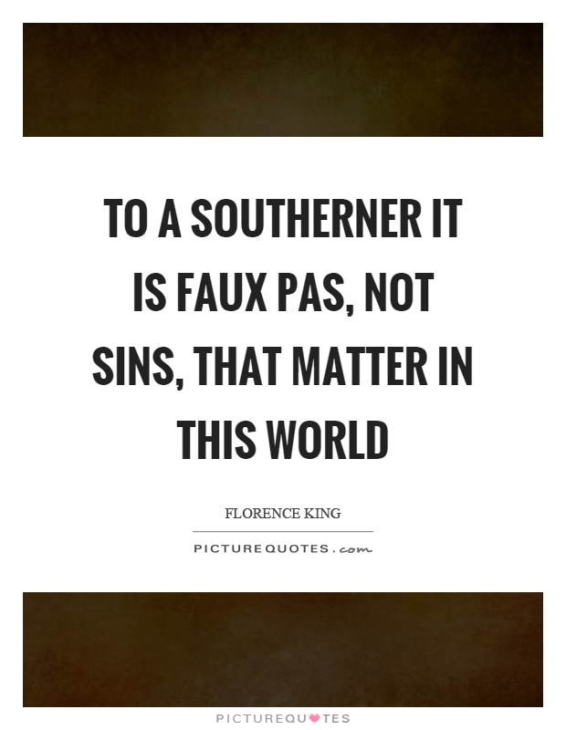 To a Southerner it is faux pas, not sins, that matter in this world Picture Quote #1