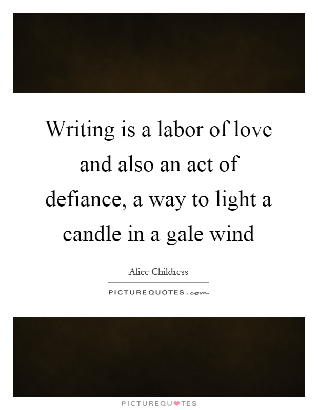 Writing is a labor of love and also an act of defiance, a way to light a candle in a gale wind Picture Quote #1