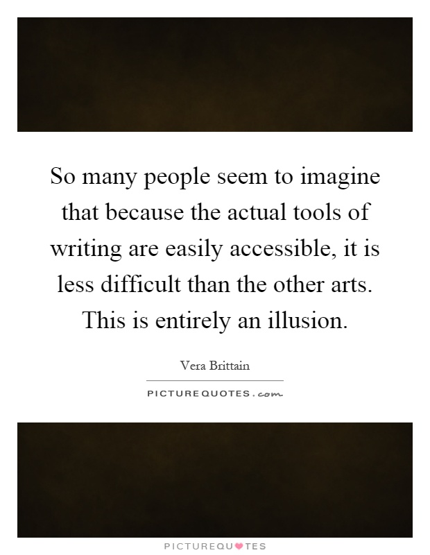 So many people seem to imagine that because the actual tools of writing are easily accessible, it is less difficult than the other arts. This is entirely an illusion Picture Quote #1