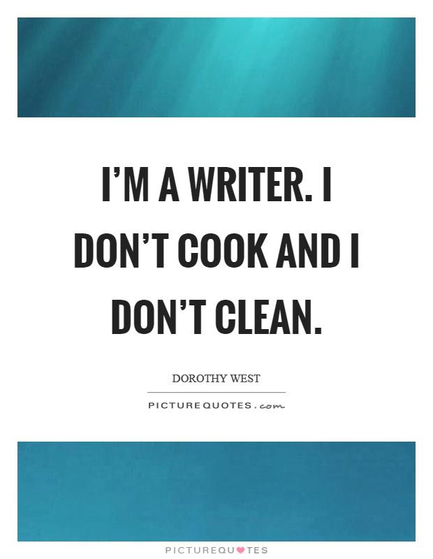 I'm a writer. I don't cook and I don't clean Picture Quote #1