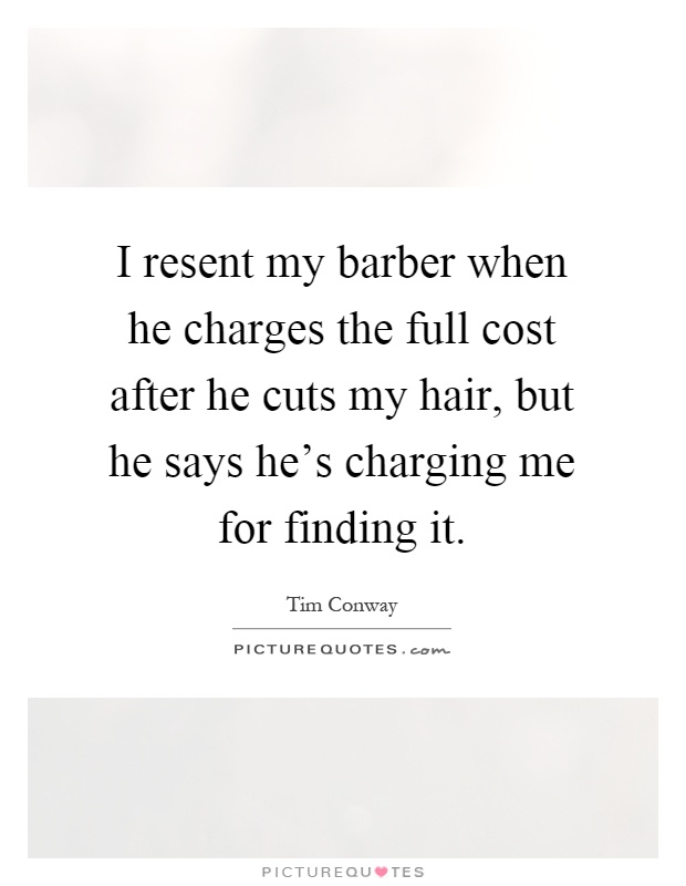 I resent my barber when he charges the full cost after he cuts my hair, but he says he's charging me for finding it Picture Quote #1