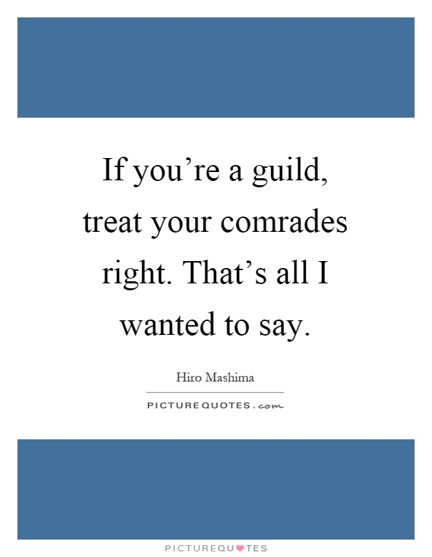 If you're a guild, treat your comrades right. That's all I wanted to say Picture Quote #1