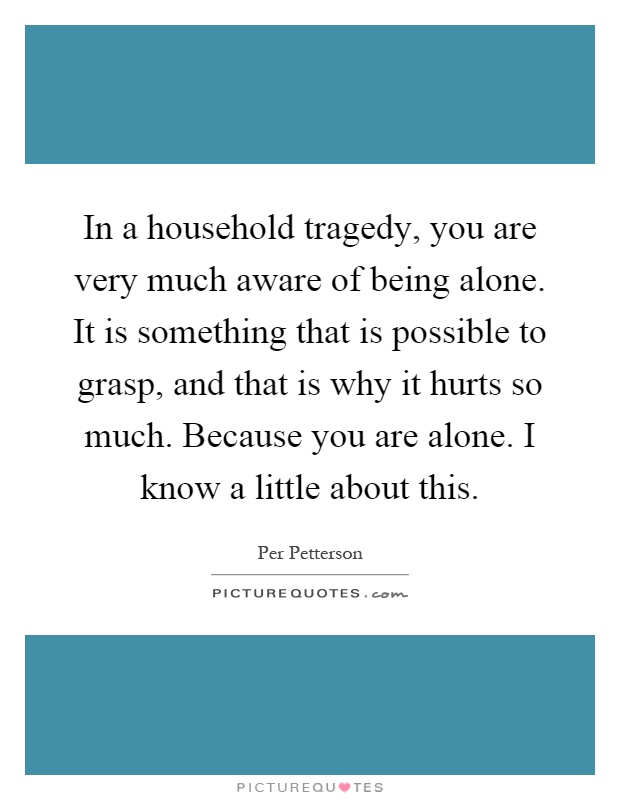 In a household tragedy, you are very much aware of being alone. It is something that is possible to grasp, and that is why it hurts so much. Because you are alone. I know a little about this Picture Quote #1