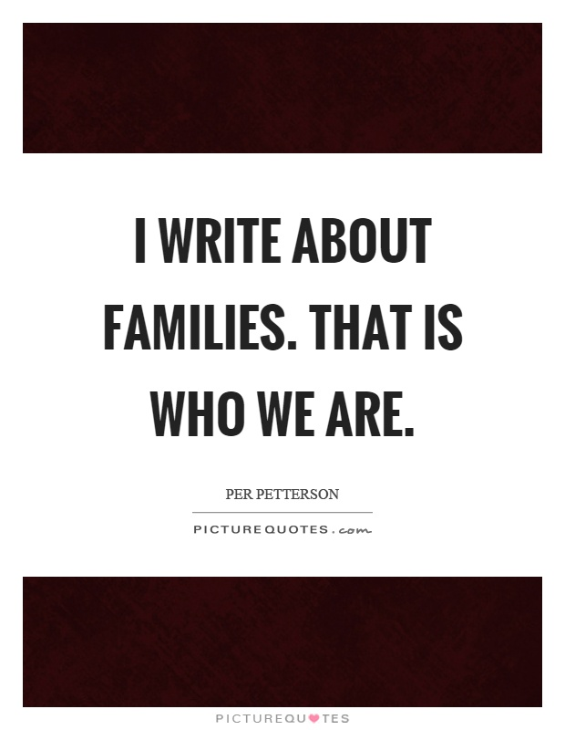 I write about families. That is who we are Picture Quote #1