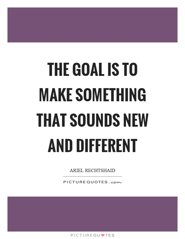 The goal is to make something that sounds new and different Picture Quote #1