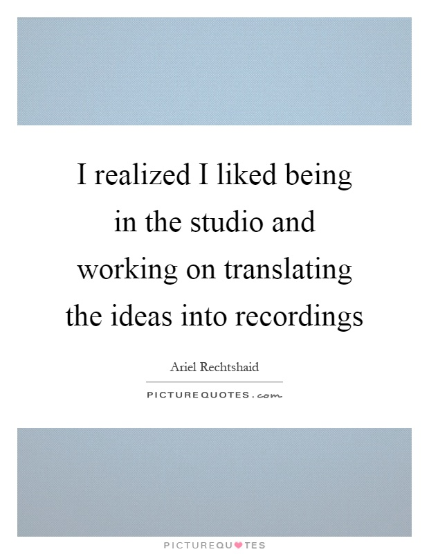 I realized I liked being in the studio and working on translating the ideas into recordings Picture Quote #1
