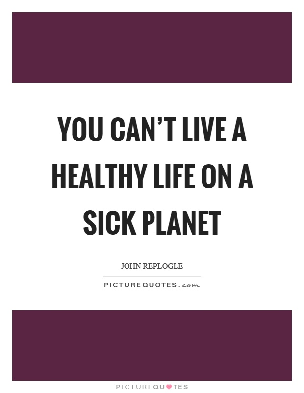 You can't live a healthy life on a sick planet Picture Quote #1
