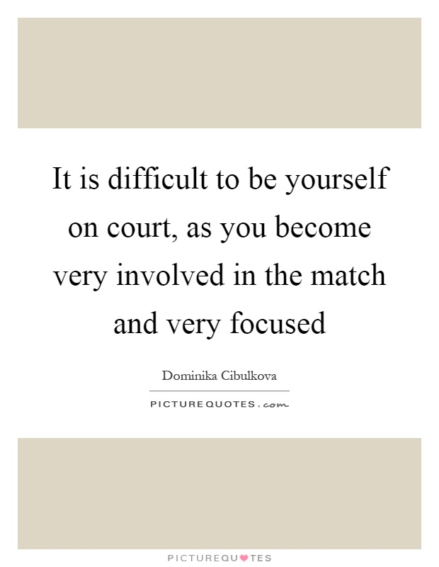 It is difficult to be yourself on court, as you become very involved in the match and very focused Picture Quote #1
