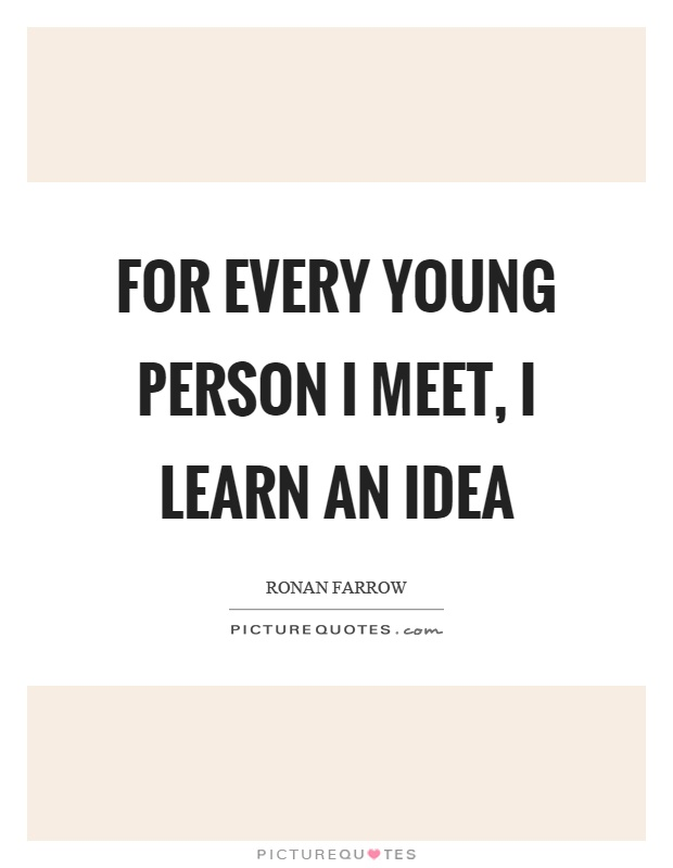 For every young person I meet, I learn an idea Picture Quote #1