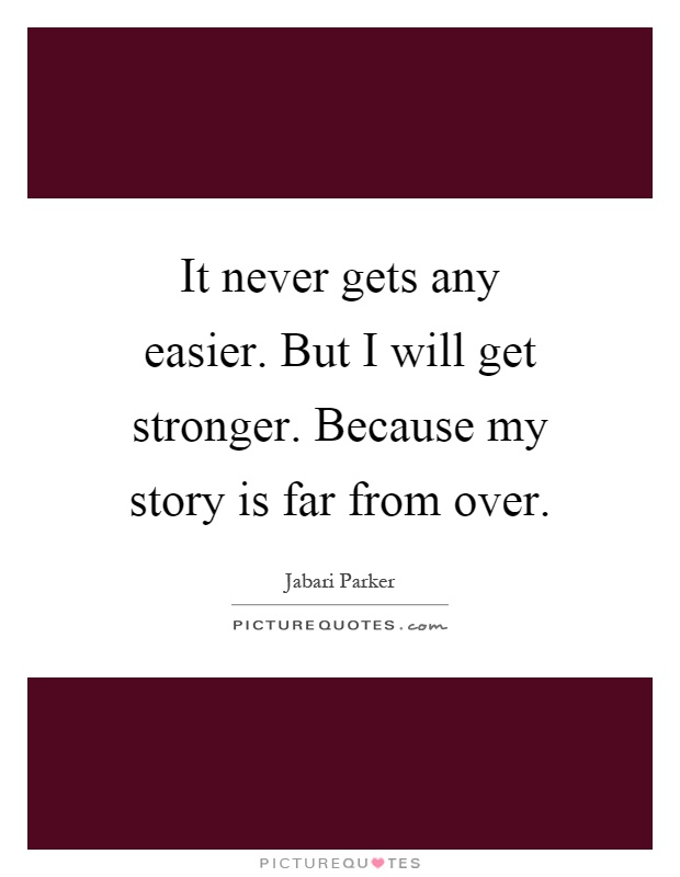 It never gets any easier. But I will get stronger. Because my story is far from over Picture Quote #1