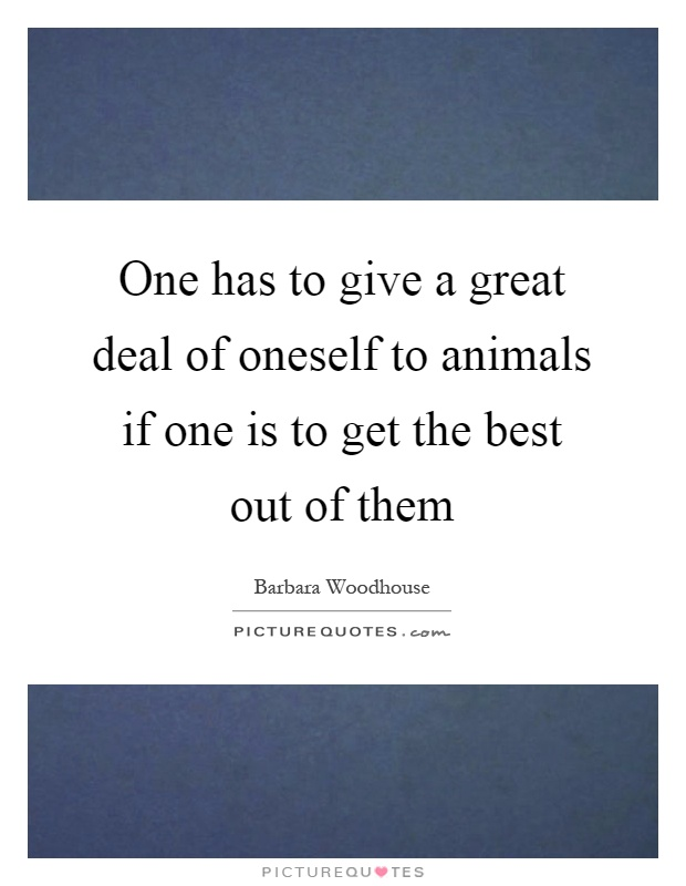 One has to give a great deal of oneself to animals if one is to get the best out of them Picture Quote #1