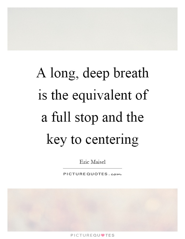 A long, deep breath is the equivalent of a full stop and the key to centering Picture Quote #1