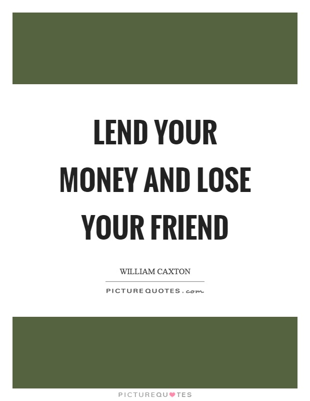 Lend your money and lose your friend Picture Quote #1