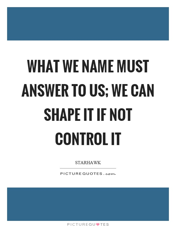 What we name must answer to us; we can shape it if not control it Picture Quote #1