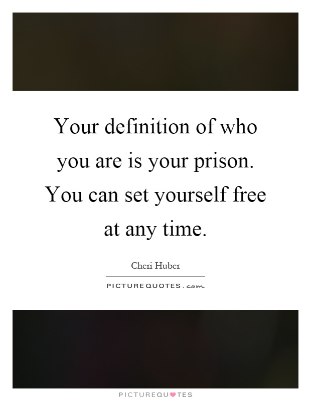 Your definition of who you are is your prison. You can set yourself free at any time Picture Quote #1