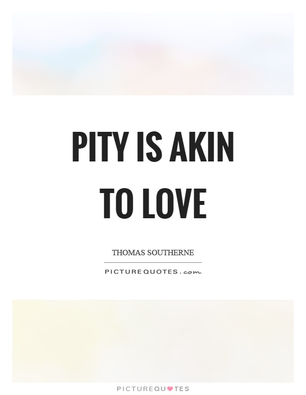 Pity is akin to love Picture Quote #1