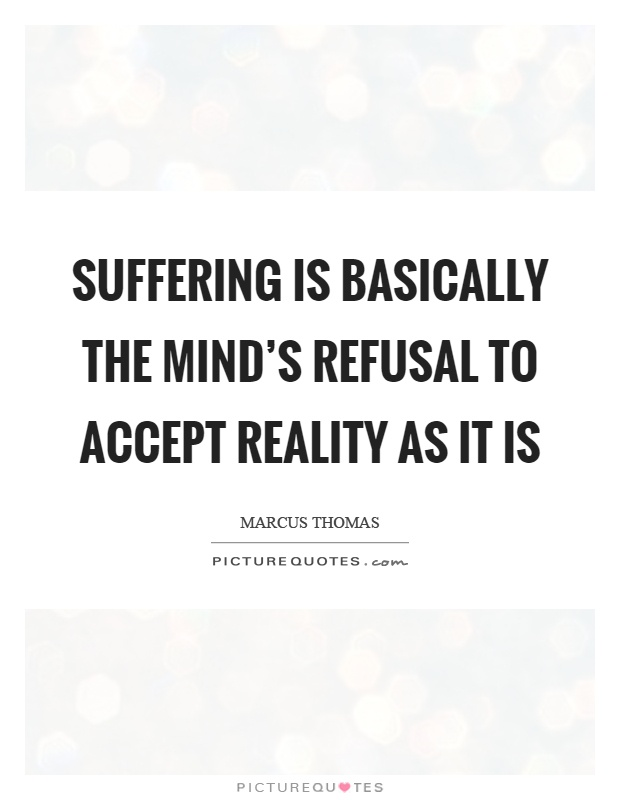 Suffering is basically the mind's refusal to accept reality as it is Picture Quote #1